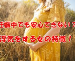 妊娠中でも安心できない?浮気をする女の特徴!